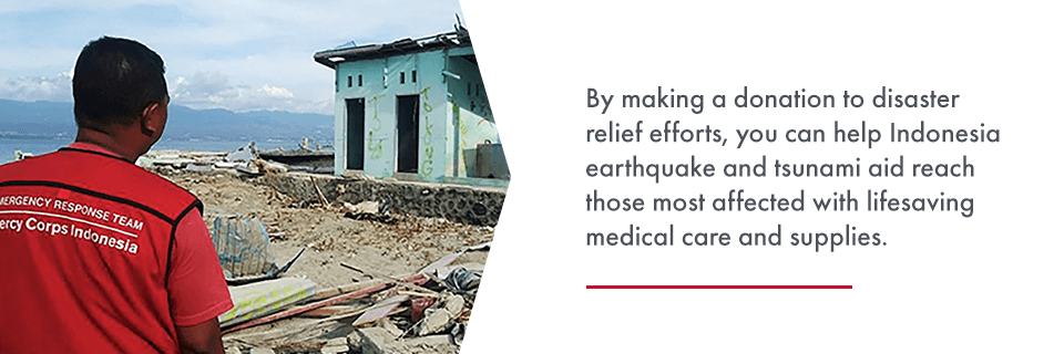 By making a donation to disaster relief efforts, you can help Indonesia earthquake and tsunami aid reach those most affected with lifesaving medical care and supplies.